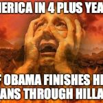 Hell | AMERICA IN 4 PLUS YEARS IF OBAMA FINISHES HIS PLANS THROUGH HILLARY | image tagged in hell | made w/ Imgflip meme maker