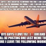 Airplane taking off | HEY GUYS! I JUST WANTED TO INFORM YOU THAT I AM LEAVING REALLY EARLY IN THE MORNING ON FRIDAY ( LIKE 2:00 AM) TO GO CATCH A PLANE TO SOUTH C | image tagged in airplane taking off | made w/ Imgflip meme maker