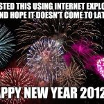 Happy New Year... | I POSTED THIS USING INTERNET EXPLORER AND HOPE IT DOESN'T COME TO LATE. HAPPY NEW YEAR 2012!!! | image tagged in new years,windows,internet explorer,funny,memes | made w/ Imgflip meme maker