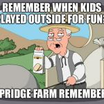 Mom I'm bored!!!!  | REMEMBER WHEN KIDS PLAYED OUTSIDE FOR FUN? PEPRIDGE FARM REMEMBERS | image tagged in pepridge farms | made w/ Imgflip meme maker