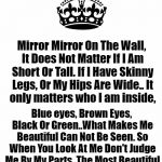 If You Have Children Read This To Them Daily! If You Don't Then Read It To Yourself. YOU ARE BEAUTIFUL!!  | Mirror Mirror On The Wall, It Does Not Matter If I Am Short Or Tall. If I Have Skinny Legs, Or My Hips Are Wide..It only matters who I am i | image tagged in keep calm and carry on white,lynch1979 | made w/ Imgflip meme maker