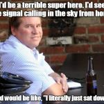 "Fat Val Kilmer Meme | I'd be a terrible super hero. I'd see the signal calling in the sky from home, and would be like, ""I literally just sat down!"" 