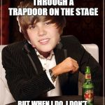 The Most Interesting Justin Bieber Meme | I DON'T ALWAYS DISAPPEAR THROUGH A TRAPDOOR ON THE STAGE BUT WHEN I DO, I DON'T STAY GONE NEARLY LONG ENOUGH | image tagged in memes,the most interesting justin bieber | made w/ Imgflip meme maker
