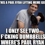 Voting My Conscious Meme Generator   | WHY IS THIS A PAUL RYAN LIFTING MEME GENERATOR I ONLY SEE TWO F*CKING DUMBBELLS WHERE'S PAUL RYAN | image tagged in political meme,paul ryan,illegal immigration,refugees,syrian refugees,obama | made w/ Imgflip meme maker