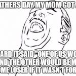 "My mom is the funny...and the best,Happy Late Fathers Day!!  | THIS FATHERS DAY MY MOM GOT A CAKE AND A CARD IT SAID ""ONE OF US WOULDN'T EXIST AND THE OTHER WOULD BE MARRIED TO SOME LOSER IF IT WASN'T FO 