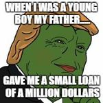 Pepe Trump | WHEN I WAS A YOUNG BOY MY FATHER..... GAVE ME A SMALL LOAN OF A MILLION DOLLARS | image tagged in pepe trump | made w/ Imgflip meme maker