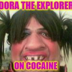 I thought Dora never had pigtails... | DORA THE EXPLORER ON COCAINE | image tagged in ugly woman with pigtails,memes,random,dora the explorer,cocaine,funny | made w/ Imgflip meme maker