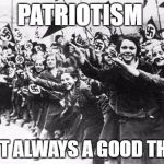 Nazis | PATRIOTISM ISN'T ALWAYS A GOOD THING | image tagged in nazis | made w/ Imgflip meme maker