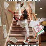 Falling down the stairs | I SWEAR TO DRUNK THAT I'M NOT GOD | image tagged in falling down the stairs,memes,drunk | made w/ Imgflip meme maker