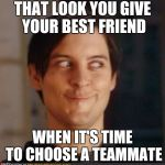 That look you give your friend | THAT LOOK YOU GIVE YOUR BEST FRIEND WHEN IT'S TIME TO CHOOSE A TEAMMATE | image tagged in that look you give your friend | made w/ Imgflip meme maker