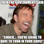 "Chuck Norris Laughing Meme | THEN THE GOVERNMENT SAID ""CHUCK...  YOU'RE GOING TO HAVE TO TURN IN YOUR GUNS!"" 