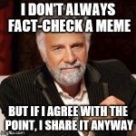 I don't always | I DON'T ALWAYS FACT-CHECK A MEME BUT IF I AGREE WITH THE POINT, I SHARE IT ANYWAY | image tagged in i don't always | made w/ Imgflip meme maker