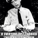 Barney Fife gave us the answer to gun violence all those years ago! | YOU KNOW, NEARLY ALL MASS SHOOTINGS IN AMERICA COULD BE PREVENTED IF EVERYONE JUST CARRIED THEIR BULLET IN THEIR FRONT LEFT SHIRT POCKET | image tagged in barney fife,funny,memes | made w/ Imgflip meme maker