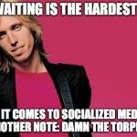 Tom petty | THE WAITING IS THE HARDEST PART WHEN IT COMES TO SOCIALIZED MEDICINE!  ON ANOTHER NOTE: DAMN THE TORPEDOES! | image tagged in tom petty | made w/ Imgflip meme maker