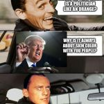 The Libbler Driving | RIDDLE ME THIS.WHEN IS A POLITICIAN LIKE AN ORANGE? WHY IS IT ALWAYS ABOUT SKIN COLOR WITH YOU PEOPLE? | image tagged in the riddler driving | made w/ Imgflip meme maker