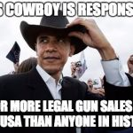 Every time he opens his mouth on gun control, another thousand guns are sold ... legally. | THIS COWBOY IS RESPONSIBLE FOR MORE LEGAL GUN SALES IN THE USA THAN ANYONE IN HISTORY | image tagged in memes,obama cowboy hat,gun control,politics,liberal logic | made w/ Imgflip meme maker