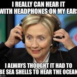 Sea No Evil Shell Shock  | I REALLY CAN HEAR IT WITH HEADPHONES ON MY EARS I ALWAYS THOUGHT IT HAD TO BE SEA SHELLS TO HEAR THE OCEAN | image tagged in hillary clinton crazy eyes,hillary clinton,hillary clinton 2016,political meme,hillary emails | made w/ Imgflip meme maker