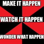 Empty Red And Black Meme | MAKE IT HAPPEN WATCH IT HAPPEN OR WONDER WHAT HAPPENED... | image tagged in memes,empty red and black | made w/ Imgflip meme maker
