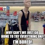when mannequins act like human teenagers. | WHY CAN'T WE JUST GO HOME TO TRY EVERYTHING ON? I'M BORED! | image tagged in teenage mannequin | made w/ Imgflip meme maker