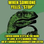 "WHEN SOMEONE YELLS, ""STOP"" I NEVER KNOW IF IT'S IN THE NAME OF LOVE, IF IT'S HAMMER TIME, OR IF I SHOULD COLLABORATE AND LISTEN 