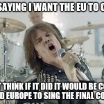I'm sure they could use the work! | I'M NOT SAYING I WANT THE EU TO COLLAPSE I JUST THINK IF IT DID IT WOULD BE COOL IF THEY HIRED EUROPE TO SING THE FINAL COUNTDOWN | image tagged in europe final countdown,eu referendum,brexit,eu | made w/ Imgflip meme maker