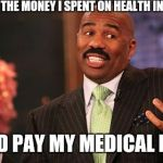 I've paid more in premiums then services...  | IF I HAD ALL THE MONEY I SPENT ON HEALTH INSURANCE I COULD PAY MY MEDICAL BILLS... | image tagged in memes,steve harvey,scumbag,health care | made w/ Imgflip meme maker