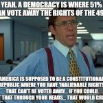 YEAH, A DEMOCRACY IS WHERE 51% CAN VOTE AWAY THE RIGHTS OF THE 49%. AMERICA IS SUPPOSED TO BE A CONSTITUTIONAL REPUBLIC WHERE YOU HAVE 'INAL | image tagged in memes,that would be great | made w/ Imgflip meme maker
