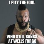 Mr T Pity Party | I PITY THE FOOL WHO STILL BANKS AT WELLS FARGO | image tagged in mr t pity party | made w/ Imgflip meme maker