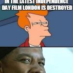 BREXIT INDEPENDENCE DAT | UK INDEPENDENCE DAY ? IN THE LATEST INDEPENDENCE DAY FILM LONDON IS DESTROYED COINCEDENCE? | image tagged in independence day/training day fry | made w/ Imgflip meme maker
