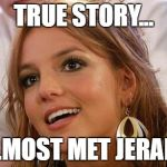 Britney Spears Meme | TRUE STORY... I ALMOST MET JERAMIE | image tagged in memes,britney spears | made w/ Imgflip meme maker