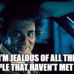 Legal Bill Murray Meme | I'M JEALOUS OF ALL THE PEOPLE THAT HAVEN'T MET YOU! | image tagged in memes,legal bill murray | made w/ Imgflip meme maker
