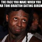 Lil Wayne Meme | THE FACE YOU MAKE WHEN YOU HEAR TONI BRAXTON DATING BIRDMAN | image tagged in memes,lil wayne | made w/ Imgflip meme maker