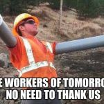 Double arm construction worker | THE WORKERS OF TOMORROW, NO NEED TO THANK US | image tagged in double arm construction worker,cyborg | made w/ Imgflip meme maker