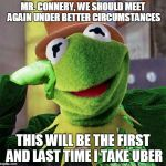 Condescending Meme War Champion Kermit | MR. CONNERY, WE SHOULD MEET AGAIN UNDER BETTER CIRCUMSTANCES THIS WILL BE THE FIRST AND LAST TIME I TAKE UBER | image tagged in condescending meme war champion kermit,memes,kermit vs connery | made w/ Imgflip meme maker