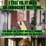 Innocent? Suuuure it was.. | I TELL YA, IT WAS AN INNOCENT MEETING... YOU MEAN THE SECRET ONE ON A TARMAC TO DISCUSS CHILDREN AND THE WEATHER? | image tagged in bill clinton | made w/ Imgflip meme maker