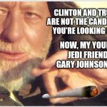 Obi Wan Kenobi on the Presidential election of 2016 | CLINTON AND TRUMP ARE NOT THE CANDIDATES YOU'RE LOOKING FOR... NOW, MY YOUNG JEDI FRIEND, GARY JOHNSON IS! | image tagged in obi wan kenobi,memes,funny,election 2016,weed,clinton vs trump civil war | made w/ Imgflip meme maker
