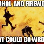Explosions  | ALCOHOL  AND FIREWORKS WHAT COULD GO WRONG? | image tagged in explosions | made w/ Imgflip meme maker