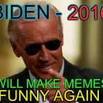 we could sure use Uncle Joe here now | BIDEN - 2016 I WILL MAKE MEMES FUNNY AGAIN 2016 | image tagged in cool joe biden | made w/ Imgflip meme maker