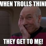 Just try! | WHEN TROLLS THINK THEY GET TO ME! | image tagged in laughing picard,trolls,memes | made w/ Imgflip meme maker