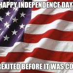 American Flag | HAPPY INDEPENDENCE DAY! BREXITED BEFORE IT WAS COOL | image tagged in american flag,AdviceAnimals | made w/ Imgflip meme maker