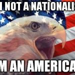Independence Day | I'M NOT A NATIONALIST I'M AN AMERICAN | image tagged in patriotic eagle,independence day,liberty,american | made w/ Imgflip meme maker