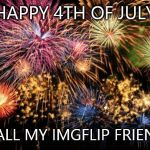 July 4th | HAPPY 4TH OF JULY TO ALL MY IMGFLIP FRIENDS! | image tagged in july 4th | made w/ Imgflip meme maker
