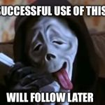 Ghostface Scary Movie | THE FIRST SUCCESSFUL USE OF THIS TEMPLATE WILL FOLLOW LATER | image tagged in ghostface scary movie | made w/ Imgflip meme maker
