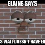 talking brick wall | ELAINE SAYS THIS WALL DOESN'T HAVE EARS. | image tagged in talking brick wall | made w/ Imgflip meme maker