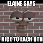 talking brick wall | ELAINE SAYS BE NICE TO EACH OTHER | image tagged in talking brick wall | made w/ Imgflip meme maker