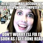 Email Re-Routed | I LOGGED INTO YOUR EMAIL ACCOUNT THE OTHER DAY AND LEFT IT OPEN ON MY COMPUTER FOR A WEEK... DON'T WORRY I'LL FIX IT AS SOON AS I GET DONE R | image tagged in overly attached girlfriend 2,email | made w/ Imgflip meme maker
