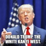 Trump | DONALD TRUMP. THE WHITE KANYE WEST. | image tagged in trump | made w/ Imgflip meme maker