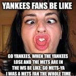 stupid people be like | YANKEES FANS BE LIKE GO YANKEES. WHEN THE YANKEES LOSE AND THE METS ARE IN THE WS BE LIKE: GO METS-YA I WAS A METS FAN THE WHOLE TIME | image tagged in stupid people be like,scumbag | made w/ Imgflip meme maker