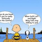 Snoopy  | How do you know if you're really Politically in the Centre? When both Left and Right Wing folk stop talking to you! | image tagged in snoopy | made w/ Imgflip meme maker