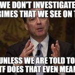 FBI Director  | WE DON'T INVESTIGATE CRIMES THAT WE SEE ON T.V UNLESS WE ARE TOLD TO. WTF DOES THAT EVEN MEAN ? | image tagged in fbi director | made w/ Imgflip meme maker